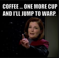 COFFEE … ONE MORE CUP AND I'LL JUMP TO WARP. captain Janeway
