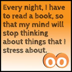 Every night, I have to read a book so that my mind will stop thinking about things that I stress about #oodals
