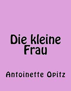 Die kleine Frau von Antoinette Opitz, http://www.amazon.de/dp/B00L9E4CM8/ref=cm_sw_r_pi_dp_WZinub13GP0JF