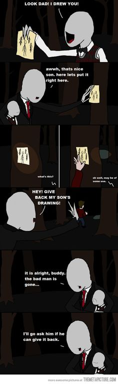 This is funny because in the game you have to avoid slender man and collect all of the pages and the more you find, the faster he comes for you. Maybe this is why