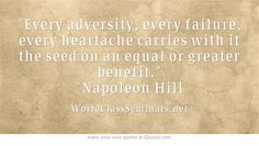 Every adversity, every failure, every heartache carries with it the seed on an equal or greater benefit. ~Napoleon Hill http://worldclassseminars.net/
