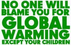 No one will blame you for global warming except your children.
