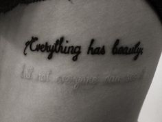 Everything has beauty [but not everyone can see it].   I love the idea behind this tattoo