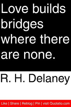 R. H. Delaney - Love builds bridges where there are none. #quotations #quotes