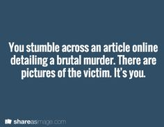 You stumble across an article online detailing a brutal murder. There are pictures of the victim. It's you.