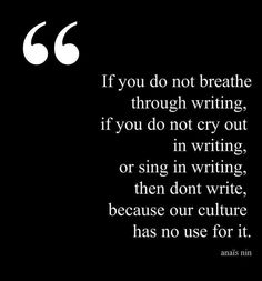 """If you do not breathe through writing, if you do not cry out in writing, or sing in writing, then don't write, because our culture has no use for it."" ~Anais Nin"