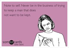 Funny Breakup Ecard: Note to self. Never be in the business of trying to keep a man that does not want to be kept.