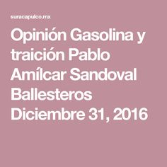 Opinión Gasolina y traición Pablo Amílcar Sandoval Ballesteros  Diciembre 31, 2016