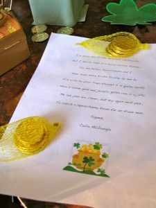 "Letter from a leprechaun:  ""To me lad, I'm sorry for all the mischief and trouble/But I had to leave in a hurry--on the double/For me fellow leprechauns and I/Have many more tricks to play by and by...""    Left with some chocolate gold coins and few other trinkets."