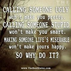 I think that some people are so unhappy with themselves & their own existence in this world, they mistakenly believe that bullying & putting down another will fulfill whatever is missing inside THEIR own soul. Great Quotes, Quotes To Live By, Me Quotes, Inspirational Quotes, Ugly Quotes, Quotable Quotes, Truth Quotes, Quotes Images, Random Quotes