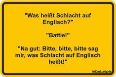 """""""Was heißt Schlacht auf Englisch?""""  """"Battle!""""  """"Na gut: Bitte, bitte, bitte sag mir, was Schlacht auf Englisch heißt!"""" ... gefunden auf https://www.istdaslustig.de/spruch/5004 #lustig #sprüche #fun #spass"""