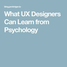 What UX Designers Can Learn from Psychology