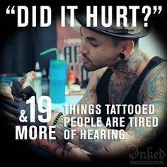 Read this if you're tired of the same stupid questions people ask about your tattoos, it's a good laugh and very accurate! http://www.inkedmag.com/20-things-tattooed-people-tired-hearing/