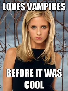 Yes! i was called weirdo and freak because every tuesday night I would watch Buffy on the WB now people want their Vamps to sparkle... wtf... Posers!