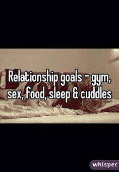 Relationship goals - gym, sex, food, sleep & cuddles - Whisper