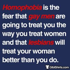 Homophobia is the fear that gay men are going to treat you the way you treat women, and that lesbians will treat your woman better.