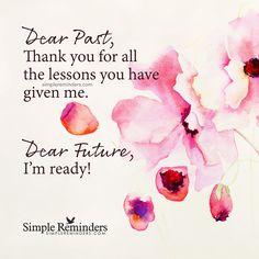 Dear Future Dear Past, Thank you for all the lessons you have given me. Dear Future, I'm ready! — Unknown Author