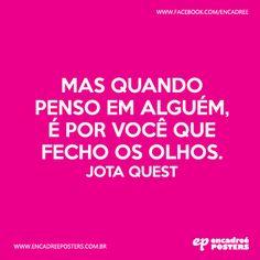 Mas quando penso em alguém, é por você que fecho os olhos. Jota Quest  http://www.encadreeposters.com.br/