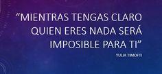 Mientras tengas claro quién eres, nada será imposible para ti.