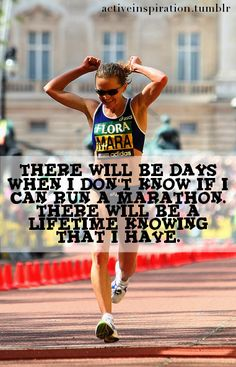 "Running inspiration: ""There will be days when I don't know if I can run a marathon. There will be a lifetime knowing that I have."""