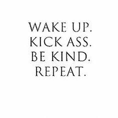 Wake Up...Kick Ass...Be Kind