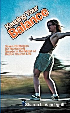Keeping Your Balance: Seven Strategies for Remaining Steady in the Midst of Hectic Church Life by Sharon L. Vandegrift. $3.99. 68 pages. Publisher: iUniverse (October 25, 2011)