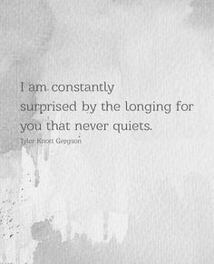 I am constantly surprised by the longing for You that never quiets. ~ Tyler Knott Gregson