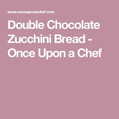 Double Chocolate Zucchini Bread - Once Upon a Chef
