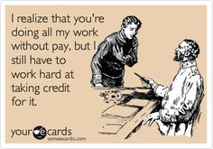 I realize that you're doing all my work without pay, but I still have to work hard at taking credit for it.