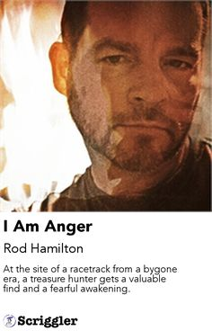 I Am Anger by Rod Hamilton https://scriggler.com/detailPost/story/106565 At the site of a racetrack from a bygone era, a treasure hunter gets a valuable find and a fearful awakening.