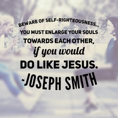"""""""Don't be limited in your views with regard to your neighbor's virtue, but beware of self-righteousness and be limited in the estimate of your own virtues, and not think yourselves more righteous than others; you must enlarge your souls towards each other, if you would do like Jesus, and carry your fellow-creatures to Abraham's bosom."""" Teachings of the Prophet Joseph Smith #lds #friendship #unity"""