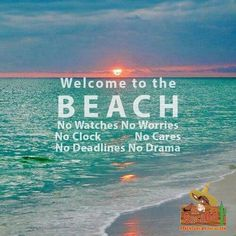 Welcome to the BEACH...No Watches, No Worries, No Clock, No Cares, No Deadlines, No Drama.