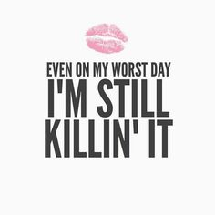 Even on my worst day I'm still killin' it.~ C even my worst days, are still better than your best days.