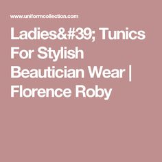Ladies' Tunics For Stylish Beautician Wear | Florence Roby