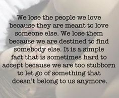 we lose the people we love because they are meant to love someone else. we lose them because we are destined to find somebody else. it is a simple fact that is sometimes hard to accept because we are too stubborn to let go of something that doesn't belong to us anymore.