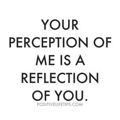 """Your perception of me is an reflection of you."""
