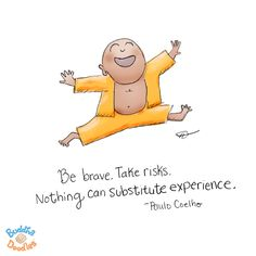 {Today's Buddha Doodle}: Be brave! Take risks. Nothing can substitute experience ~ Paulo Coelho