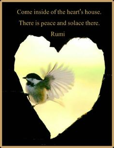 Come inside of the heart's house.  There is peace and solace there. -Rumi