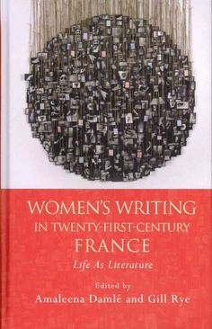 Women's writing in twenty-first-century France : life as literature / edited by Amaleena Damlé and Gill Rye.