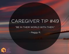 "Caregiver Tip: ""Be in their world with them."" –Peggy R."