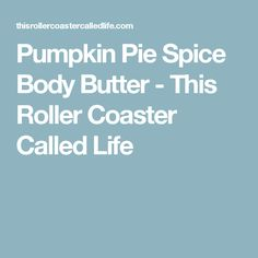 Pumpkin Pie Spice Body Butter - This Roller Coaster Called Life