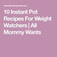 10 Instant Pot Recipes For Weight Watchers   All Mommy Wants