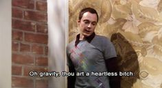"""Oh gravity, thou art a heartless bitch"" So true Sheldon.  So true."