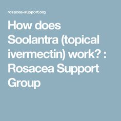 How does Soolantra (topical ivermectin) work?  : Rosacea Support Group