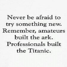 Never be afraid to try something new...Remember, amateurs built the ark...professionals built the Titanic