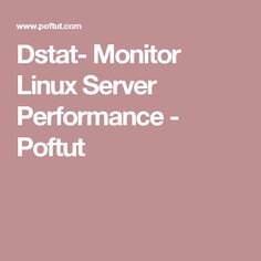 Dstat- Monitor Linux Server Performance - Poftut