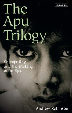 The Apu Trilogy: Satyajit Ray and the Making of an Epic by Andrew Robinson