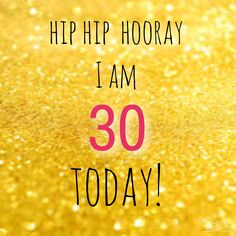 Hip hip hooray 30 today!  Happy birthday