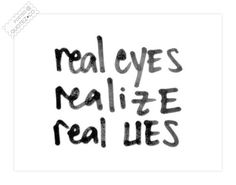 Real Eyes Realize Real Lies Quote           Very true, people catch on to lies! So please don't lie to me about my child. If she stays up all night at your house...GOOD. Don't tell me she goes to bed early when I know better : )