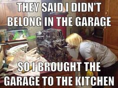 Woman mechanic - Where can I met a woman like that - They said I didn't belong in the garage. So I brought the garage to the kitchen. You go girl !!